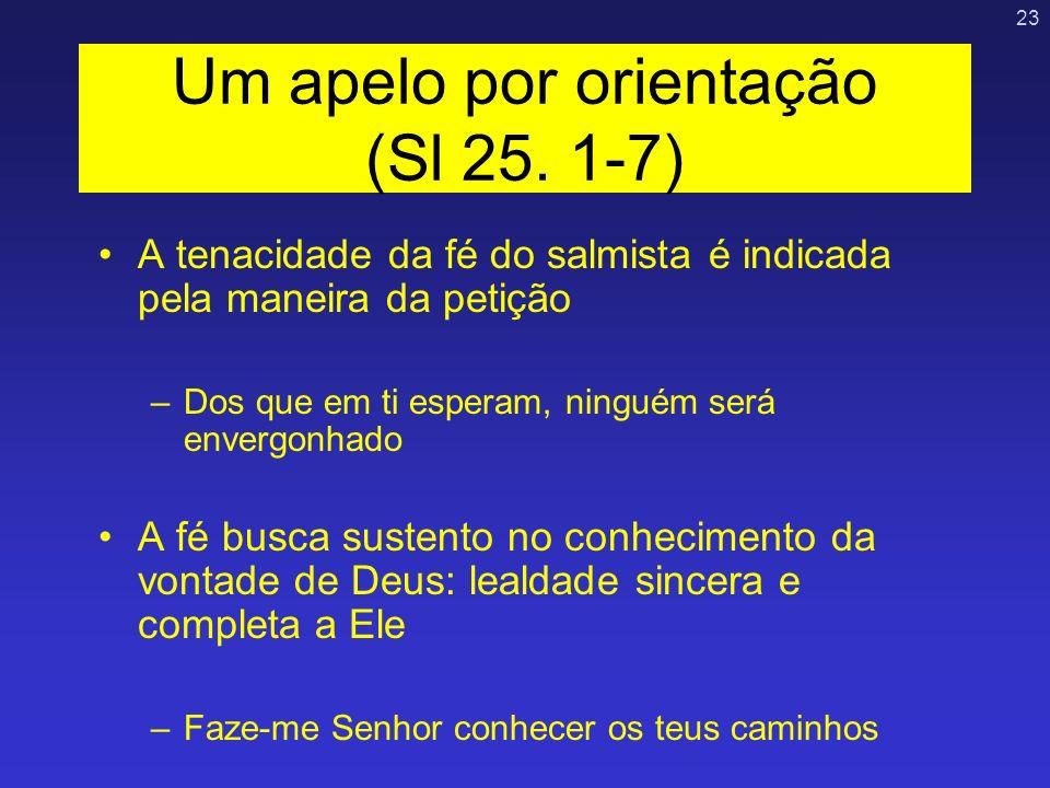 23 Um apelo por orientação (Sl 25. 1-7) A tenacidade da fé do salmista é indicada pela maneira da petição –Dos que em ti esperam, ninguém será envergo