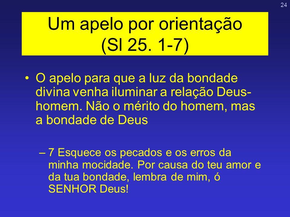 24 Um apelo por orientação (Sl 25. 1-7) O apelo para que a luz da bondade divina venha iluminar a relação Deus- homem. Não o mérito do homem, mas a bo
