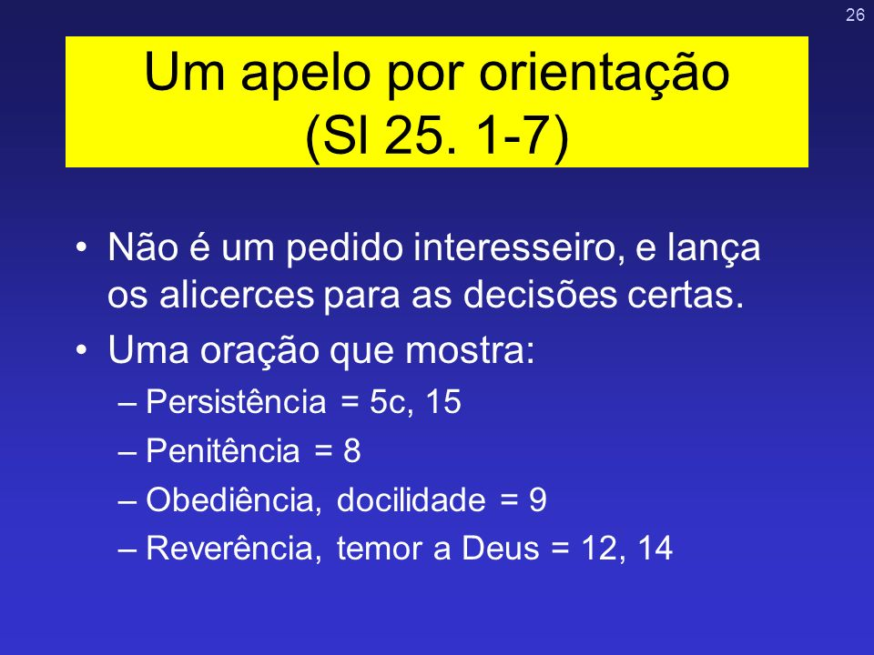 26 Não é um pedido interesseiro, e lança os alicerces para as decisões certas. Uma oração que mostra: –Persistência = 5c, 15 –Penitência = 8 –Obediênc