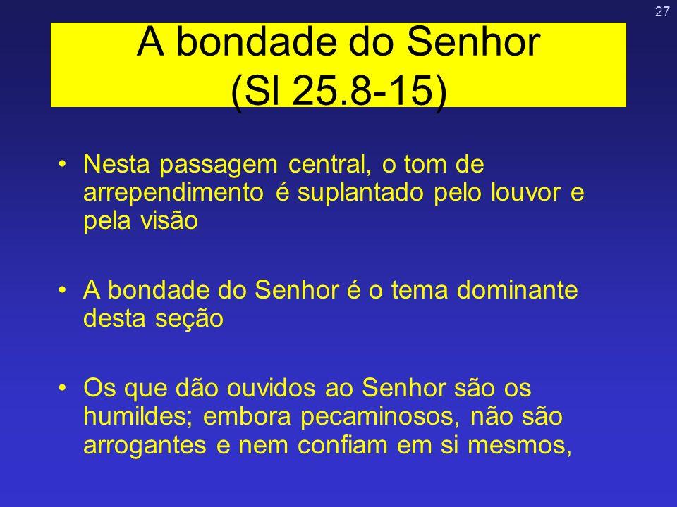 27 A bondade do Senhor (Sl 25.8-15) Nesta passagem central, o tom de arrependimento é suplantado pelo louvor e pela visão A bondade do Senhor é o tema