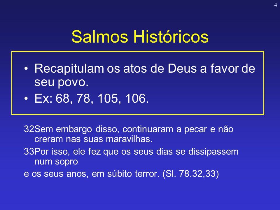 4 Salmos Históricos Recapitulam os atos de Deus a favor de seu povo. Ex: 68, 78, 105, 106. 32Sem embargo disso, continuaram a pecar e não creram nas s