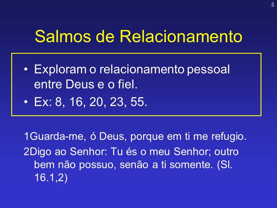 5 Salmos de Relacionamento Exploram o relacionamento pessoal entre Deus e o fiel. Ex: 8, 16, 20, 23, 55. 1Guarda-me, ó Deus, porque em ti me refugio.