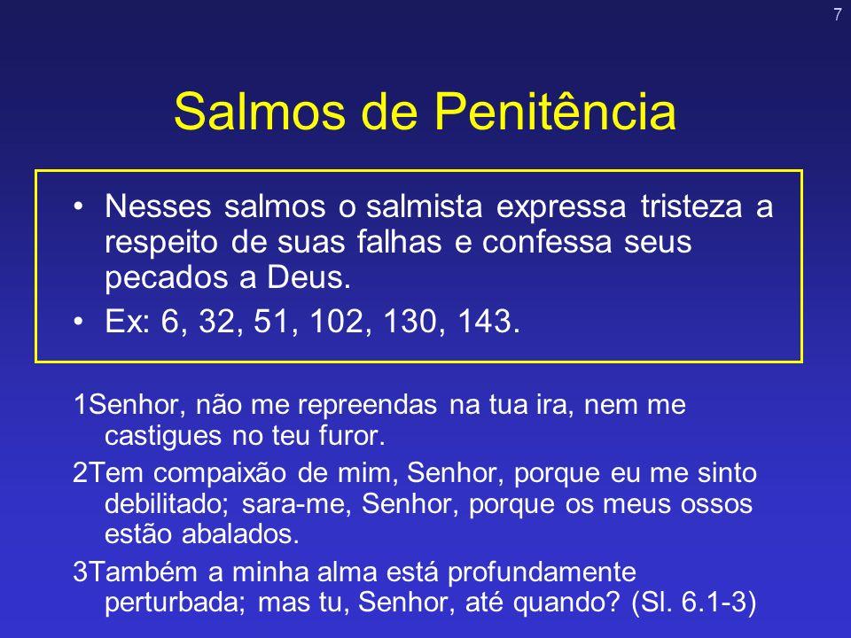 7 Salmos de Penitência Nesses salmos o salmista expressa tristeza a respeito de suas falhas e confessa seus pecados a Deus. Ex: 6, 32, 51, 102, 130, 1
