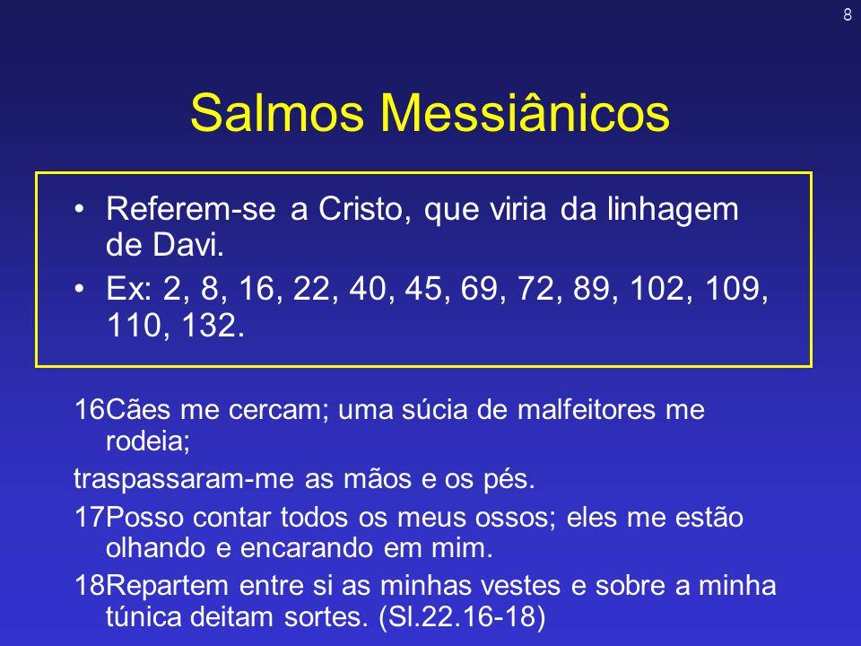 8 Salmos Messiânicos Referem-se a Cristo, que viria da linhagem de Davi. Ex: 2, 8, 16, 22, 40, 45, 69, 72, 89, 102, 109, 110, 132. 16Cães me cercam; u