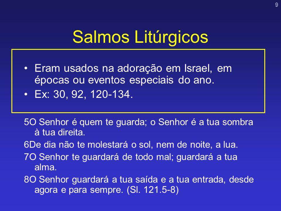 9 Salmos Litúrgicos Eram usados na adoração em Israel, em épocas ou eventos especiais do ano. Ex: 30, 92, 120-134. 5O Senhor é quem te guarda; o Senho