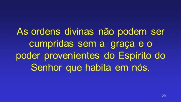 As ordens divinas não podem ser cumpridas sem a graça e o poder provenientes do Espírito do Senhor que habita em nós. 29