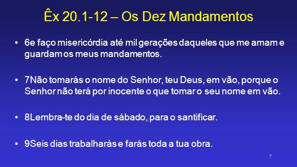 Êx 20.1-12 – Os Dez Mandamentos 10Mas o sétimo dia é o sábado do Senhor, teu Deus; não farás nenhum trabalho, nem tu, nem o teu filho, nem a tua filha, nem o teu servo, nem a tua serva, nem o teu animal, nem o forasteiro das tuas portas para dentro; 11porque, em seis dias, fez o Senhor os céus e a terra, o mar e tudo o que neles há e, ao sétimo dia, descansou; por isso, o Senhor abençoou o dia de sábado e o santificou.