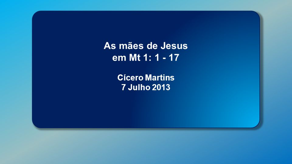 Classe Visão Bíblica IPJG - 2013 As mães de Jesus em Mt 1: 1 - 17 Cícero Martins 7 Julho 2013