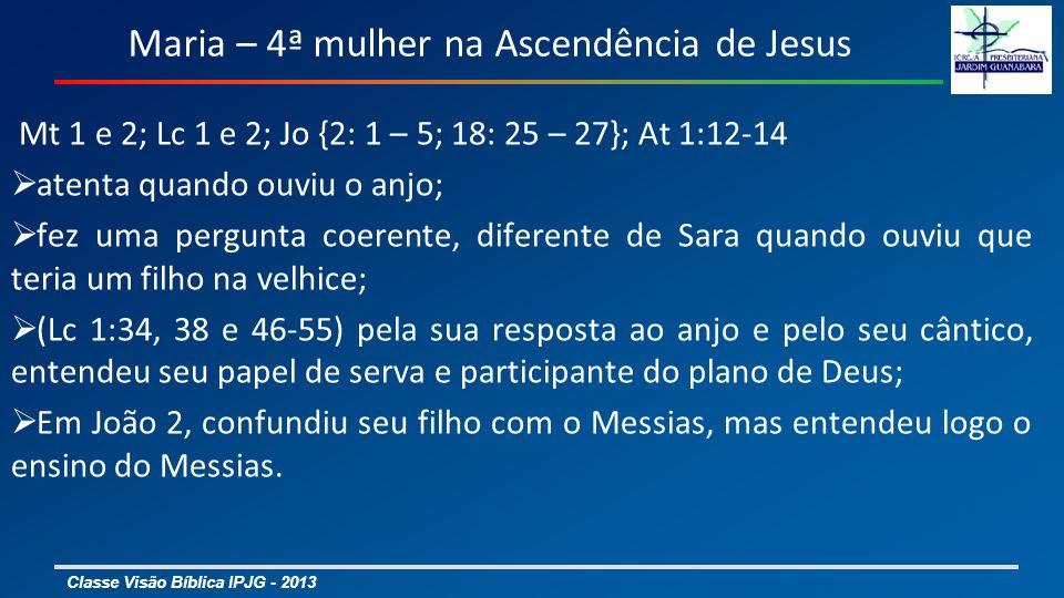 Classe Visão Bíblica IPJG - 2013 Maria – 4ª mulher na Ascendência de Jesus Mt 1 e 2; Lc 1 e 2; Jo {2: 1 – 5; 18: 25 – 27}; At 1:12-14 atenta quando ouviu o anjo; fez uma pergunta coerente, diferente de Sara quando ouviu que teria um filho na velhice; (Lc 1:34, 38 e 46-55) pela sua resposta ao anjo e pelo seu cântico, entendeu seu papel de serva e participante do plano de Deus; Em João 2, confundiu seu filho com o Messias, mas entendeu logo o ensino do Messias.