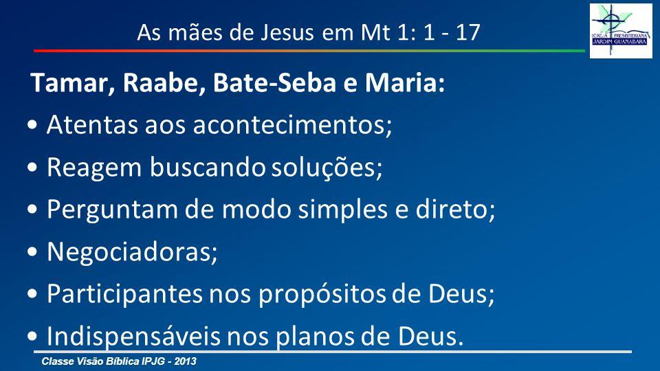 Classe Visão Bíblica IPJG - 2013 As mães de Jesus em Mt 1: 1 - 17 Tamar, Raabe, Bate-Seba e Maria: Atentas aos acontecimentos; Reagem buscando soluções; Perguntam de modo simples e direto; Negociadoras; Participantes nos propósitos de Deus; Indispensáveis nos planos de Deus.