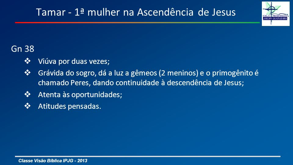 Classe Visão Bíblica IPJG - 2013 Tamar - 1ª mulher na Ascendência de Jesus Gn 38 Viúva por duas vezes; Grávida do sogro, dá a luz a gêmeos (2 meninos) e o primogênito é chamado Peres, dando continuidade à descendência de Jesus; Atenta às oportunidades; Atitudes pensadas.