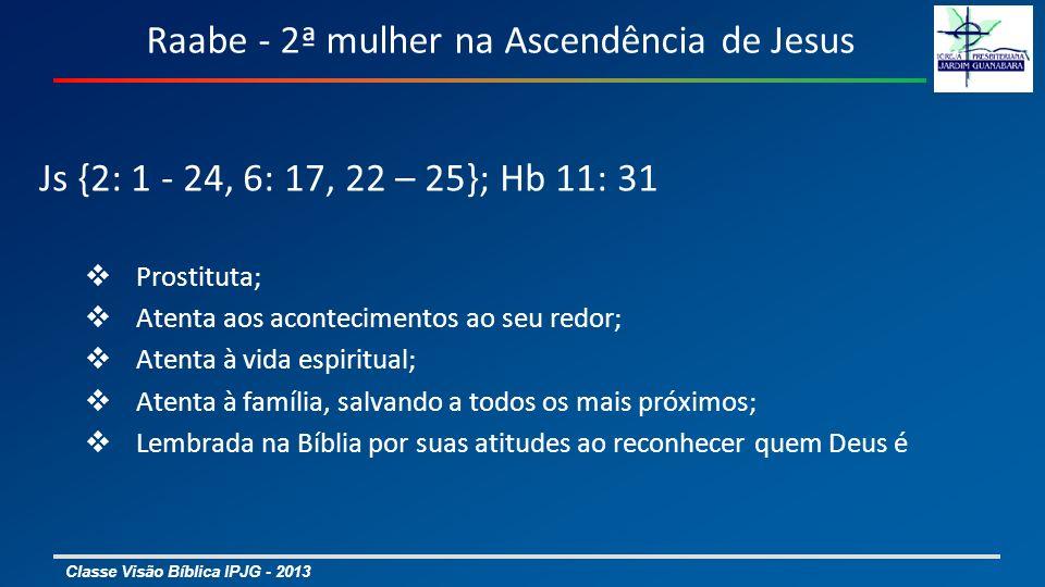 Classe Visão Bíblica IPJG - 2013 Raabe - 2ª mulher na Ascendência de Jesus Js {2: 1 - 24, 6: 17, 22 – 25}; Hb 11: 31 Prostituta; Atenta aos acontecimentos ao seu redor; Atenta à vida espiritual; Atenta à família, salvando a todos os mais próximos; Lembrada na Bíblia por suas atitudes ao reconhecer quem Deus é