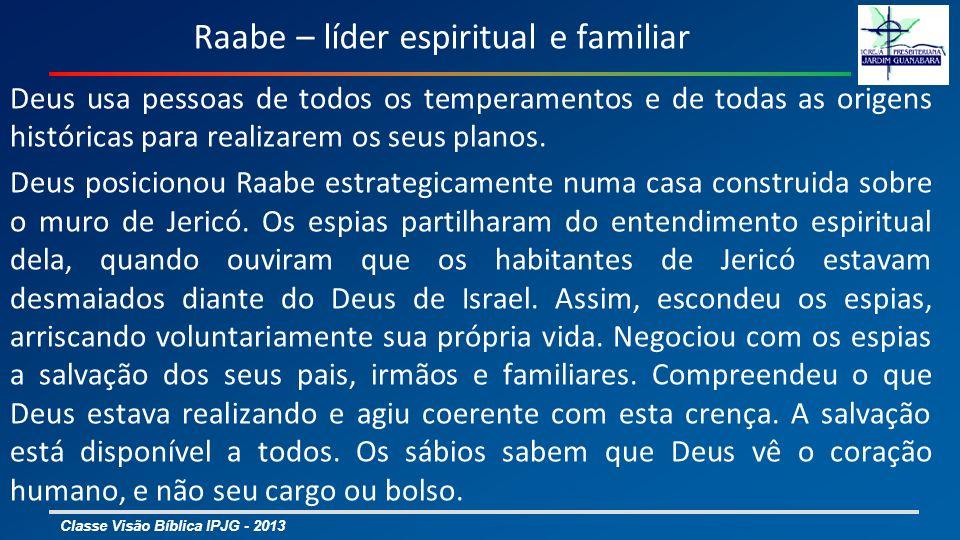 Classe Visão Bíblica IPJG - 2013 Raabe – líder espiritual e familiar Deus usa pessoas de todos os temperamentos e de todas as origens históricas para realizarem os seus planos.