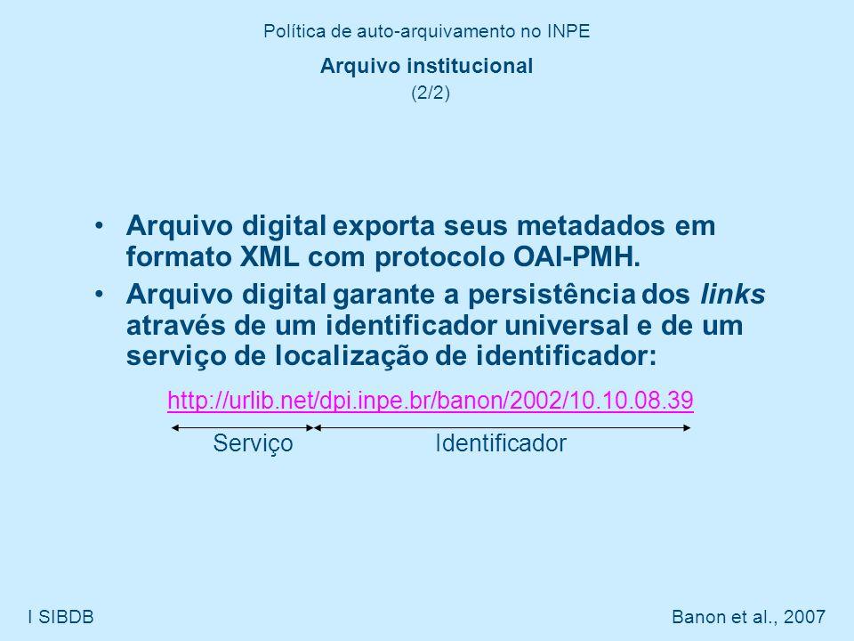Política de auto-arquivamento no INPE I SIBDB Banon et al., 2007 Arquivo institucional (2/2) Arquivo digital exporta seus metadados em formato XML com