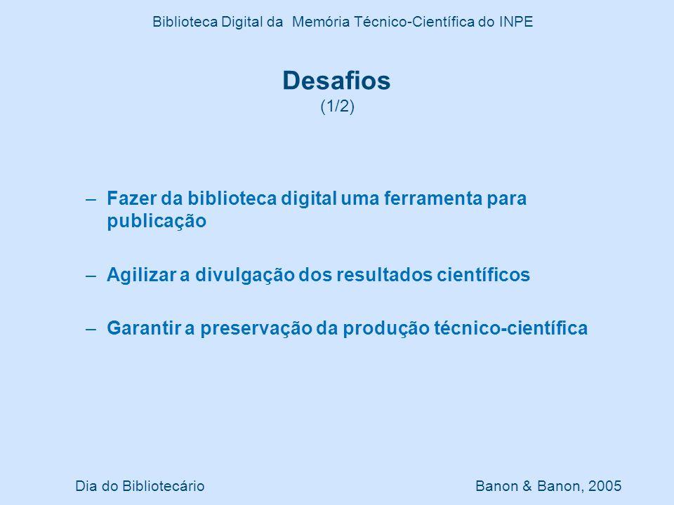 Dia do Bibliotecário Banon & Banon, 2005 Biblioteca Digital da Memória Técnico-Científica do INPE Desafios (1/2) –Fazer da biblioteca digital uma ferr
