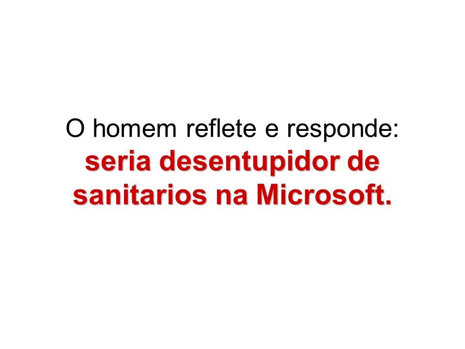 seria desentupidor de sanitarios na Microsoft. O homem reflete e responde: seria desentupidor de sanitarios na Microsoft.