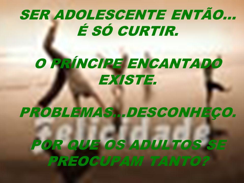 SER ADOLESCENTE ENTÃO... É SÓ CURTIR. O PRÍNCIPE ENCANTADO EXISTE. PROBLEMAS...DESCONHEÇO. POR QUE OS ADULTOS SE PREOCUPAM TANTO?