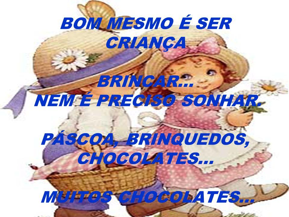 BOM MESMO É SER CRIANÇA BRINCAR... NEM É PRECISO SONHAR. PÁSCOA, BRINQUEDOS, CHOCOLATES... MUITOS CHOCOLATES...