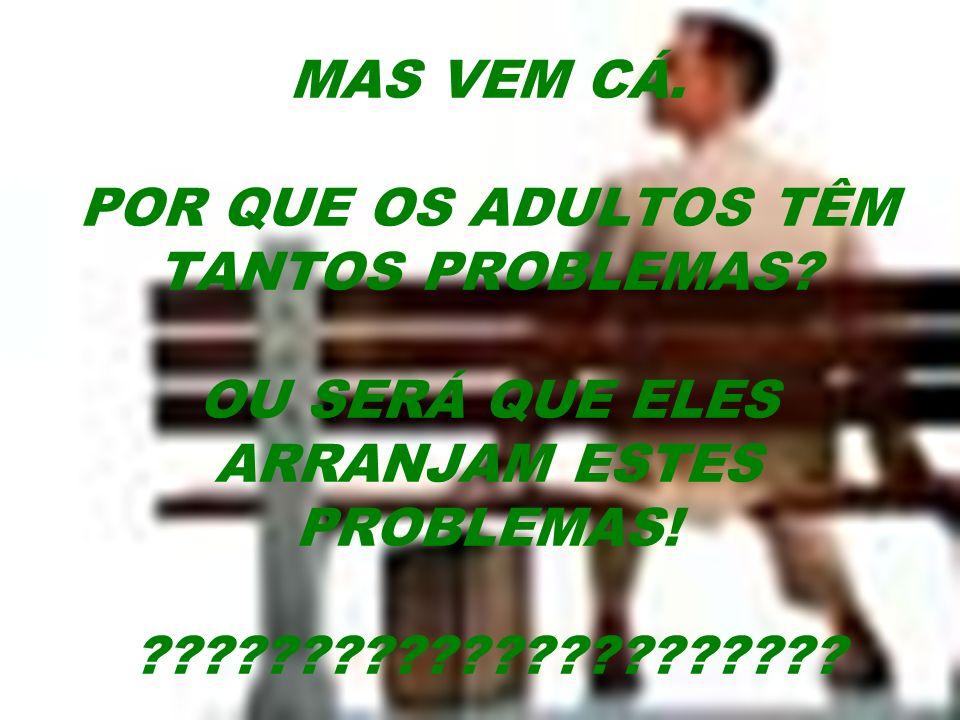 MAS VEM CÁ. POR QUE OS ADULTOS TÊM TANTOS PROBLEMAS? OU SERÁ QUE ELES ARRANJAM ESTES PROBLEMAS! ??????????????????????