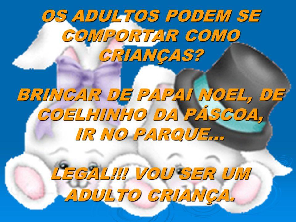 OS ADULTOS PODEM SE COMPORTAR COMO CRIANÇAS? BRINCAR DE PAPAI NOEL, DE COELHINHO DA PÁSCOA, IR NO PARQUE... LEGAL!!! VOU SER UM ADULTO CRIANÇA.