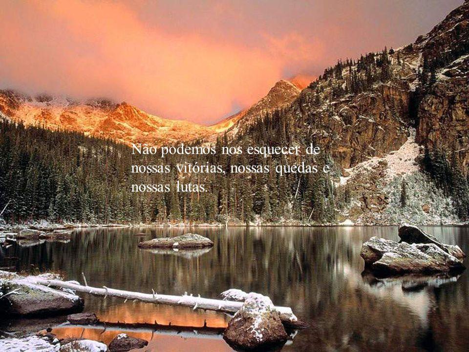 Não devemos nos esquecer do nosso passado, de onde viemos, do que fizemos, dos caminhos que percorremos.