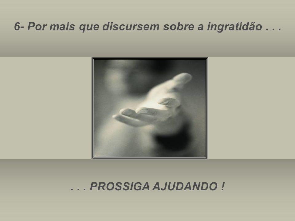 6- Por mais que discursem sobre a ingratidão...... PROSSIGA AJUDANDO !