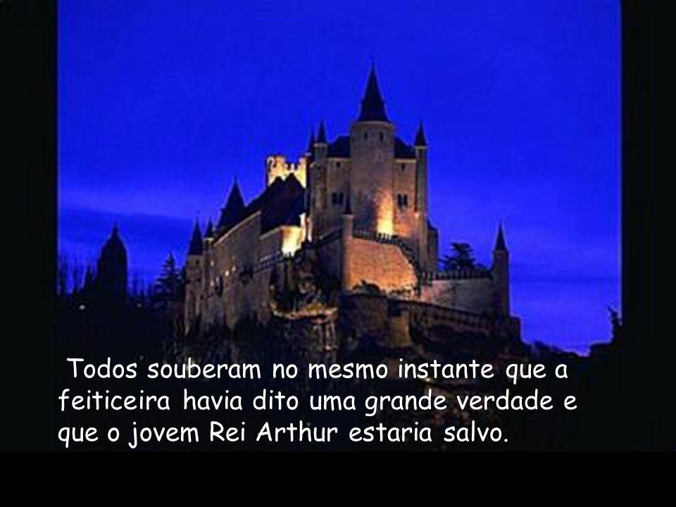 Todos souberam no mesmo instante que a feiticeira havia dito uma grande verdade e que o jovem Rei Arthur estaria salvo.