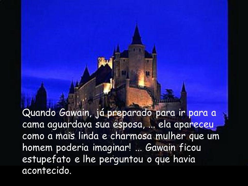 Quando Gawain, já preparado para ir para a cama aguardava sua esposa,... ela apareceu como a mais linda e charmosa mulher que um homem poderia imagina