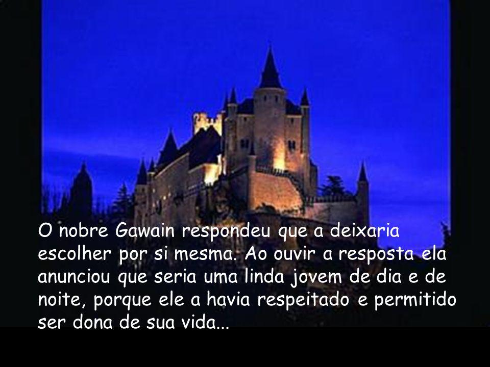 O nobre Gawain respondeu que a deixaria escolher por si mesma. Ao ouvir a resposta ela anunciou que seria uma linda jovem de dia e de noite, porque el