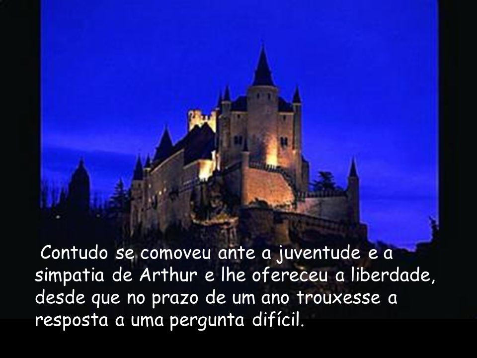 Contudo se comoveu ante a juventude e a simpatia de Arthur e lhe ofereceu a liberdade, desde que no prazo de um ano trouxesse a resposta a uma pergunt