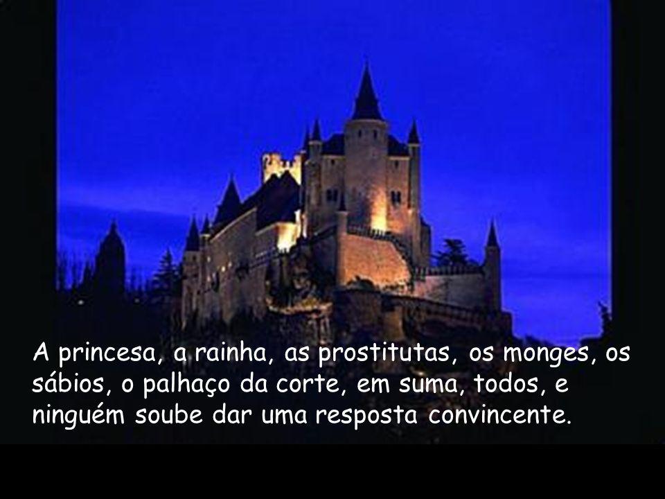A princesa, a rainha, as prostitutas, os monges, os sábios, o palhaço da corte, em suma, todos, e ninguém soube dar uma resposta convincente.