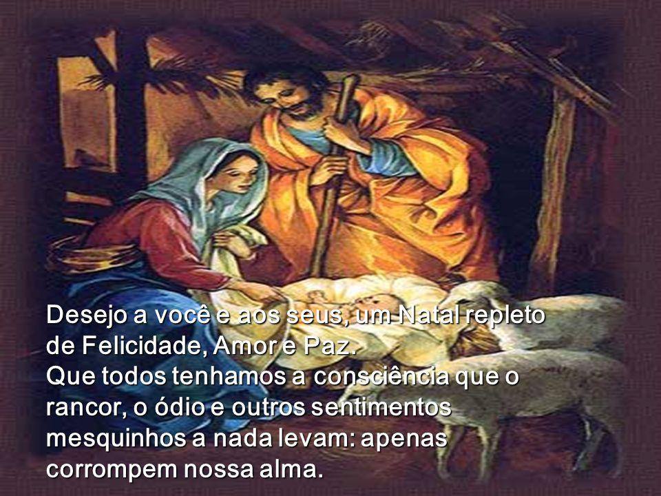 Desejo a você e aos seus, um Natal repleto de Felicidade, Amor e Paz. Que todos tenhamos a consciência que o rancor, o ódio e outros sentimentos mesqu