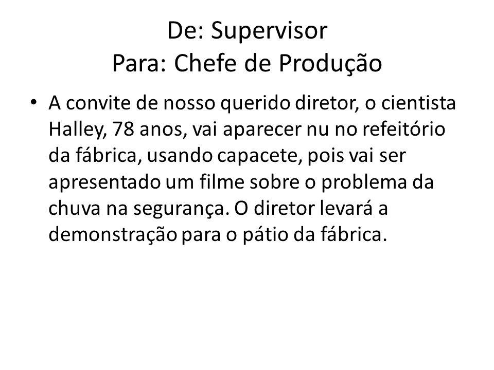 De: Supervisor Para: Chefe de Produção A convite de nosso querido diretor, o cientista Halley, 78 anos, vai aparecer nu no refeitório da fábrica, usan