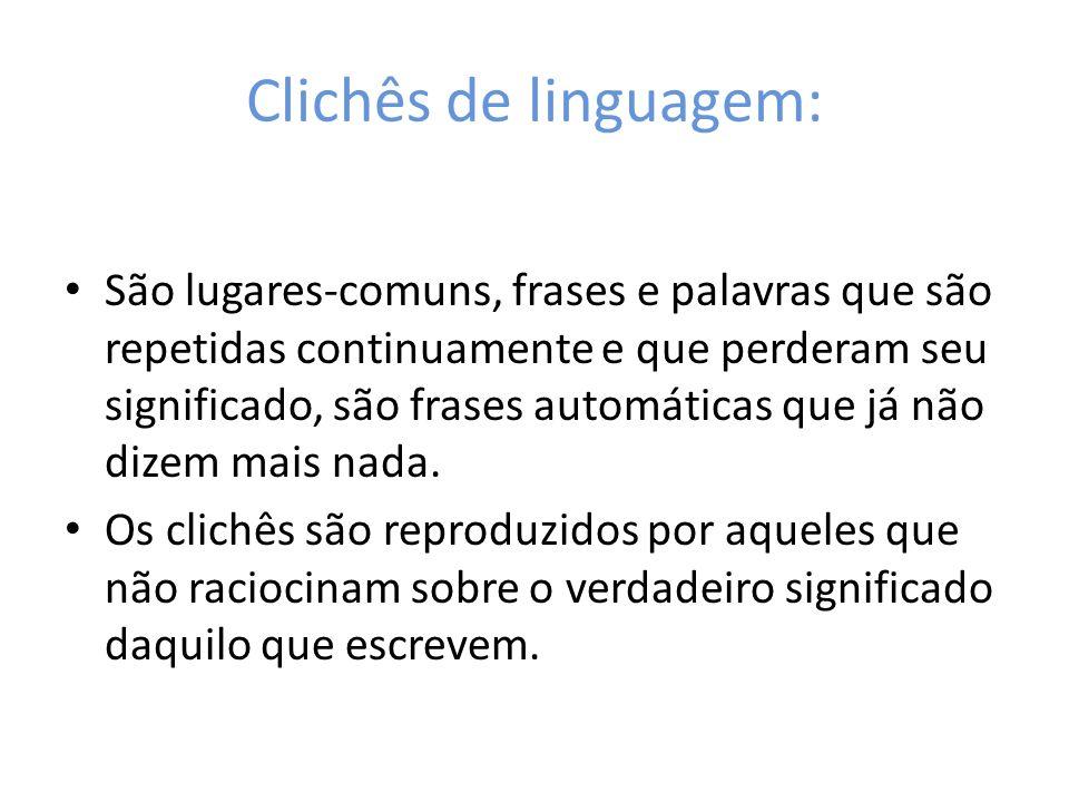 Clichês de linguagem: São lugares-comuns, frases e palavras que são repetidas continuamente e que perderam seu significado, são frases automáticas que