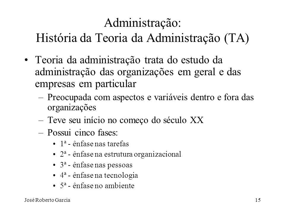 José Roberto Garcia15 Administração: História da Teoria da Administração (TA) Teoria da administração trata do estudo da administração das organizaçõe