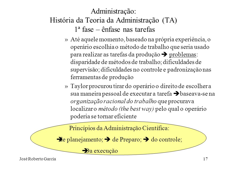 José Roberto Garcia17 Administração: História da Teoria da Administração (TA) 1ª fase – ênfase nas tarefas »Até aquele momento, baseado na própria exp