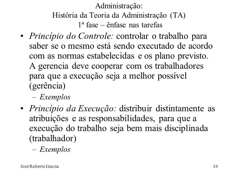 José Roberto Garcia19 Administração: História da Teoria da Administração (TA) 1ª fase – ênfase nas tarefas Princípio do Controle: controlar o trabalho