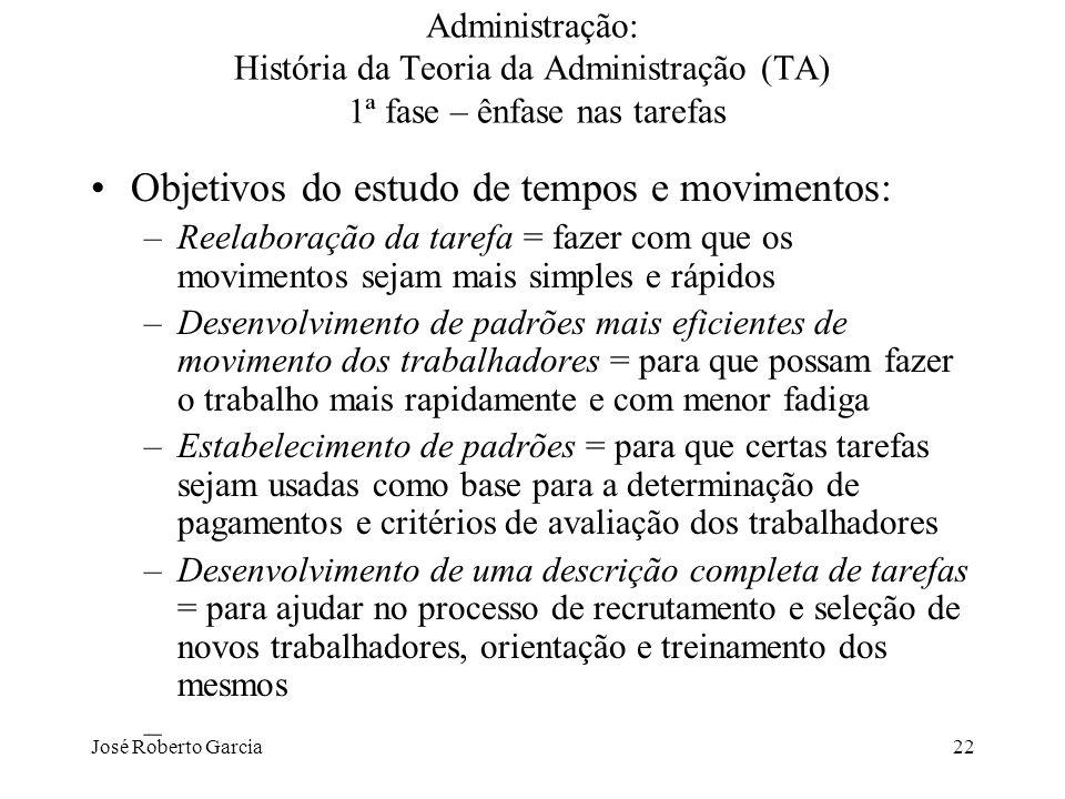 José Roberto Garcia22 Administração: História da Teoria da Administração (TA) 1ª fase – ênfase nas tarefas Objetivos do estudo de tempos e movimentos: