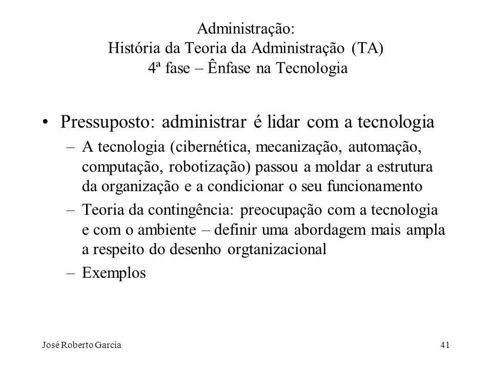 José Roberto Garcia41 Administração: História da Teoria da Administração (TA) 4ª fase – Ênfase na Tecnologia Pressuposto: administrar é lidar com a te