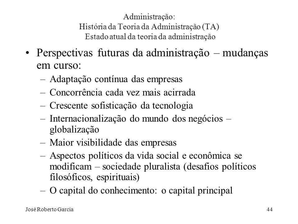 José Roberto Garcia44 Administração: História da Teoria da Administração (TA) Estado atual da teoria da administração Perspectivas futuras da administ
