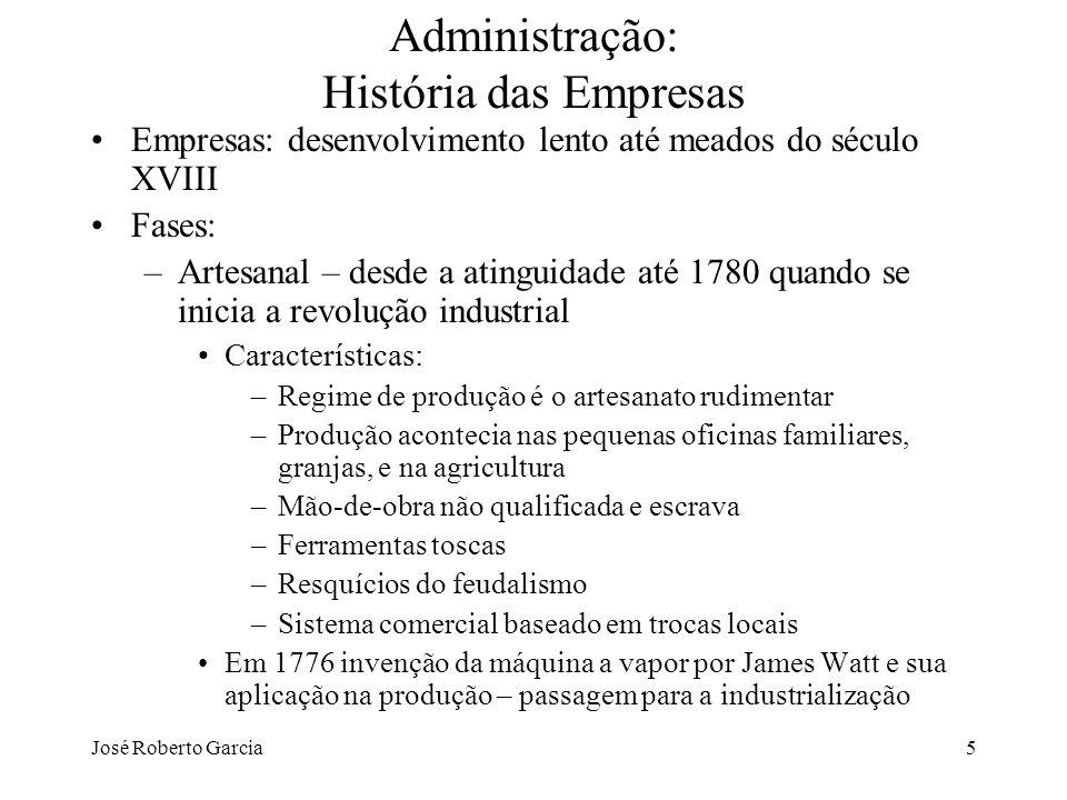 José Roberto Garcia26 Administração: História da Teoria da Administração (TA) 2ª fase – Ênfase na Estrutura Organizacional –Administrar é planejar e organizar a estrutura de órgãos e cargos que compõem a empresa –Verifica-se que a eficiência da empresa é muito mais do que a soma da eficiência dos seus trabalhadores e que deve ser alcançada por meio da racionalidade Racionalidade é a adequação dos meios (órgãos e cargos) aos fins que se deseja alcançar –Teorias: clássica, da burocracia, estruturalista