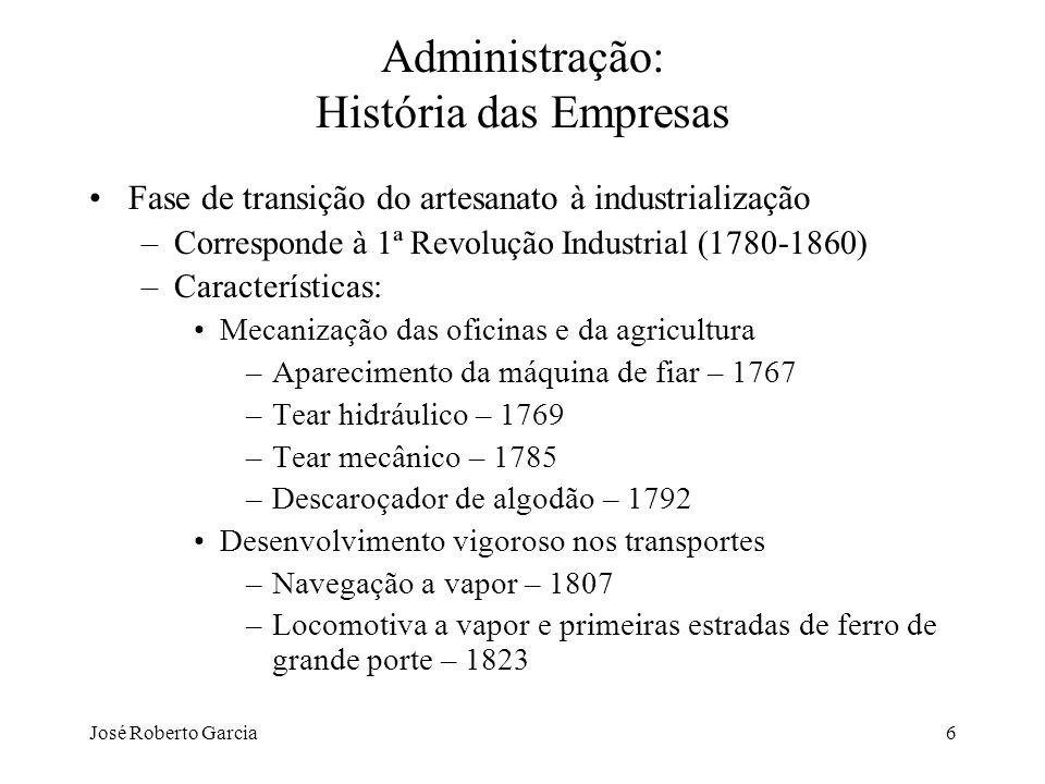 José Roberto Garcia6 Administração: História das Empresas Fase de transição do artesanato à industrialização –Corresponde à 1ª Revolução Industrial (1