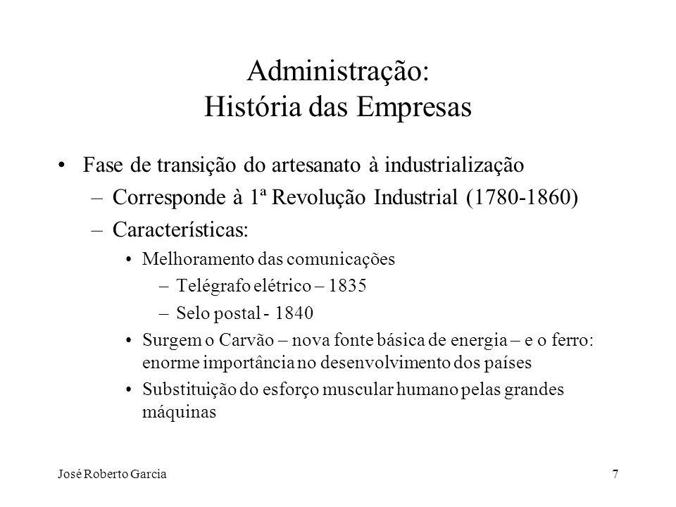 José Roberto Garcia7 Administração: História das Empresas Fase de transição do artesanato à industrialização –Corresponde à 1ª Revolução Industrial (1