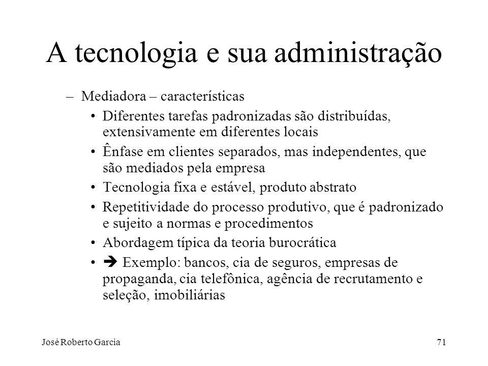 José Roberto Garcia71 A tecnologia e sua administração –Mediadora – características Diferentes tarefas padronizadas são distribuídas, extensivamente e