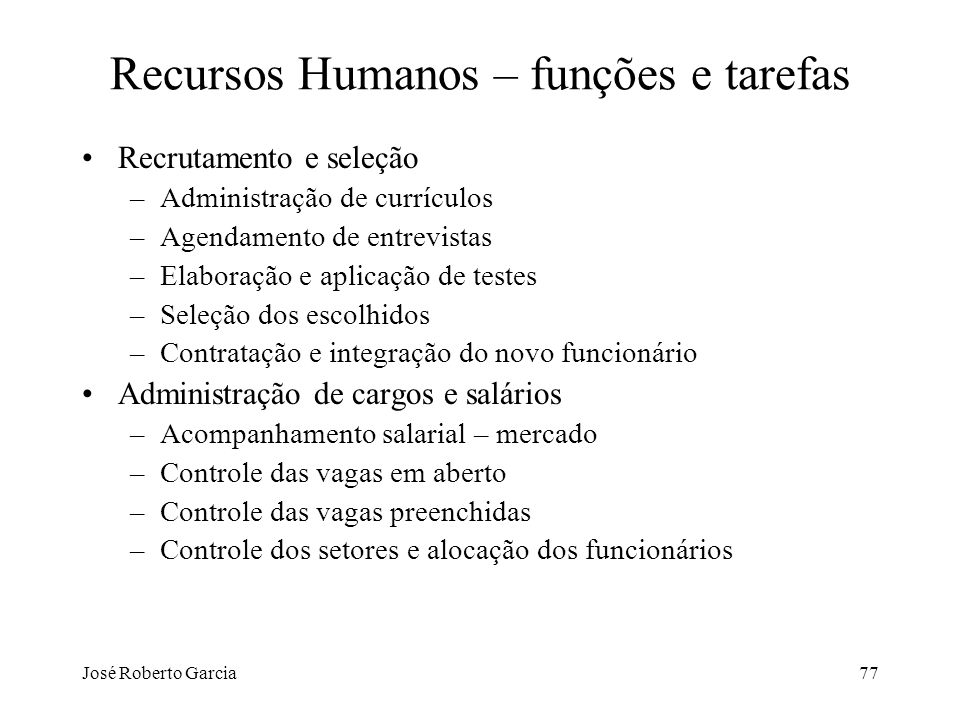 José Roberto Garcia77 Recursos Humanos – funções e tarefas Recrutamento e seleção –Administração de currículos –Agendamento de entrevistas –Elaboração
