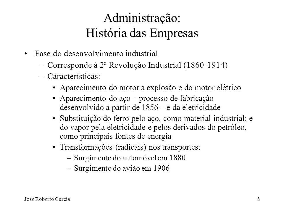 José Roberto Garcia8 Administração: História das Empresas Fase do desenvolvimento industrial –Corresponde à 2ª Revolução Industrial (1860-1914) –Carac
