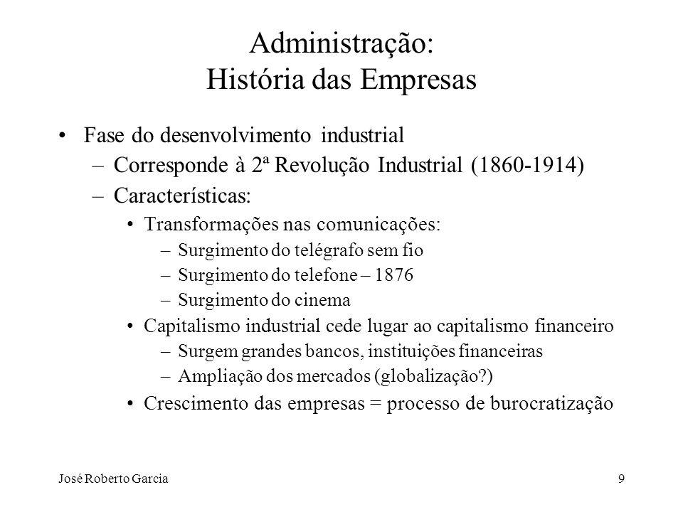 José Roberto Garcia9 Administração: História das Empresas Fase do desenvolvimento industrial –Corresponde à 2ª Revolução Industrial (1860-1914) –Carac
