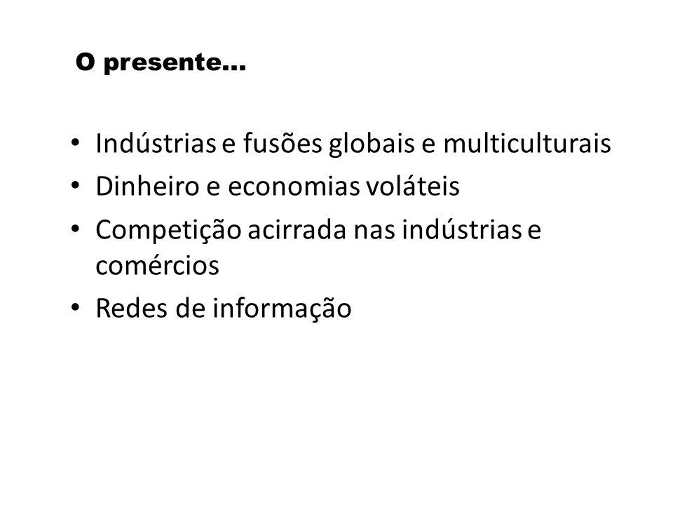O presente... Indústrias e fusões globais e multiculturais Dinheiro e economias voláteis Competição acirrada nas indústrias e comércios Redes de infor