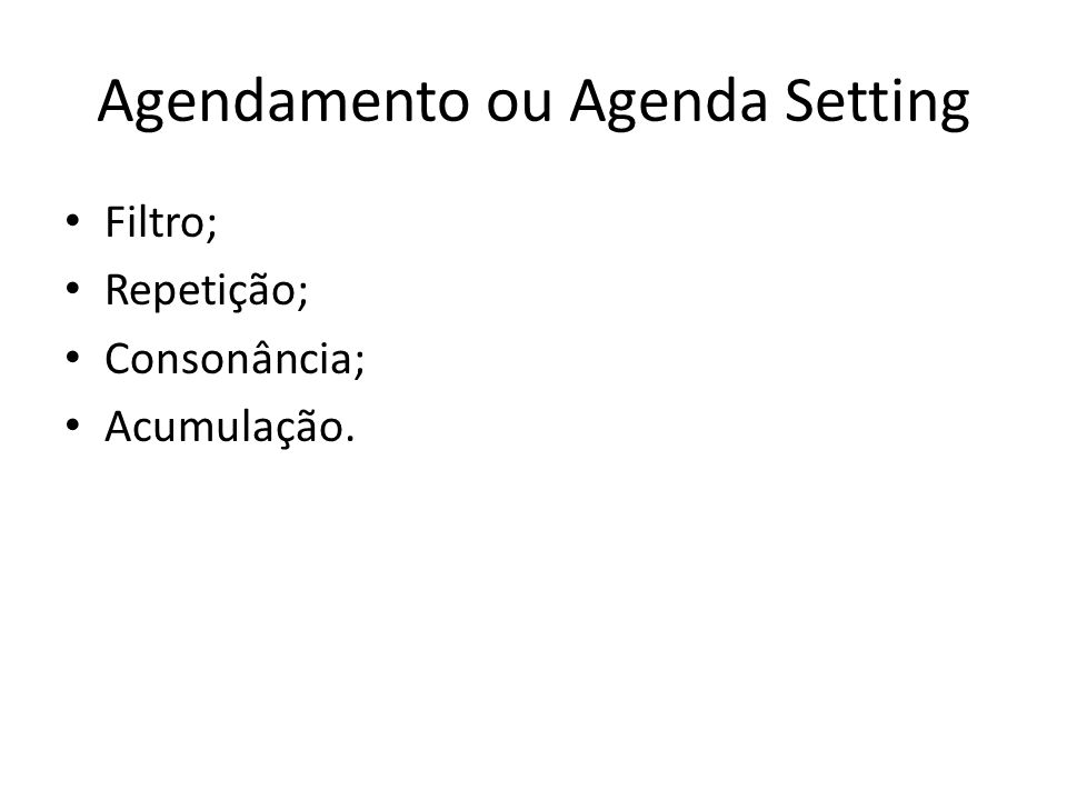 Agendamento ou Agenda Setting Filtro; Repetição; Consonância; Acumulação.