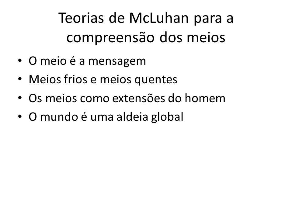 Teorias de McLuhan para a compreensão dos meios O meio é a mensagem Meios frios e meios quentes Os meios como extensões do homem O mundo é uma aldeia